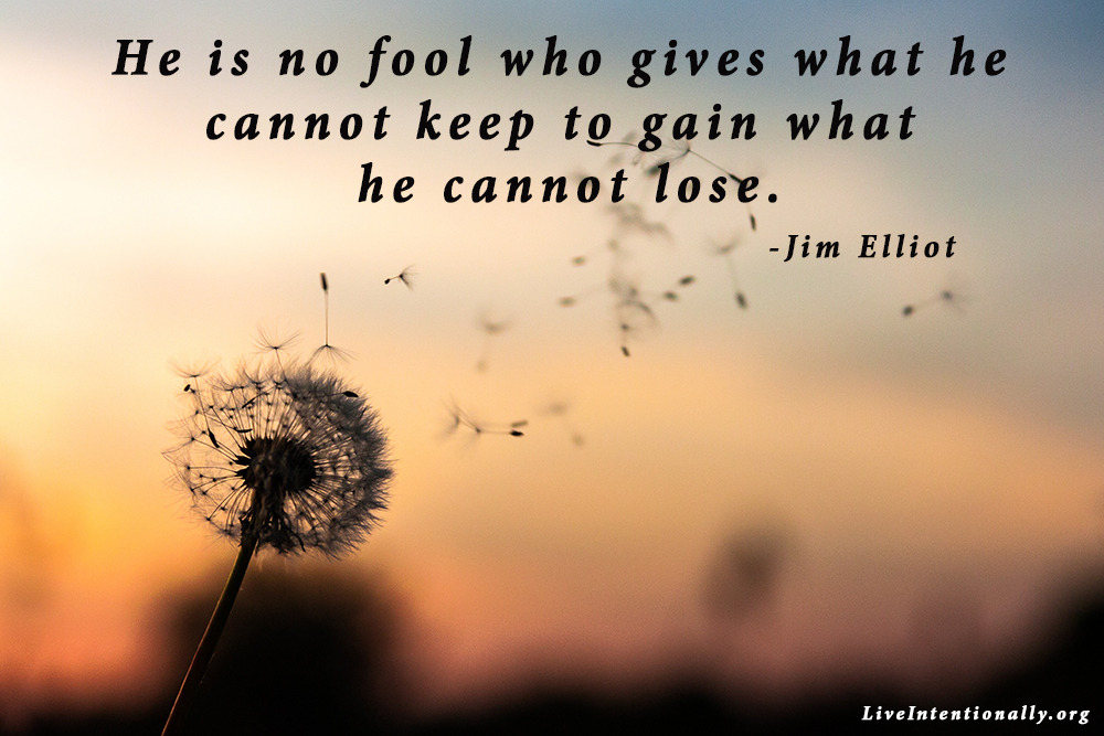 He is no fool who gives what he cannot keep to gain what he cannot lose. -Jim Elliot
